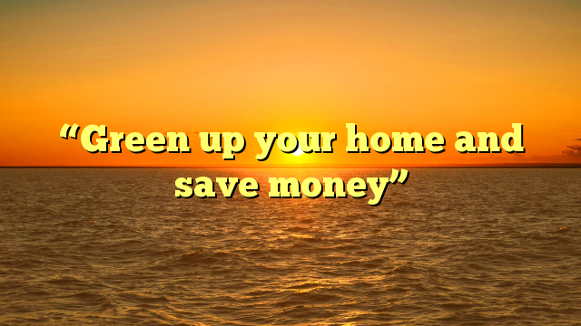 """Green up your home and save money"""